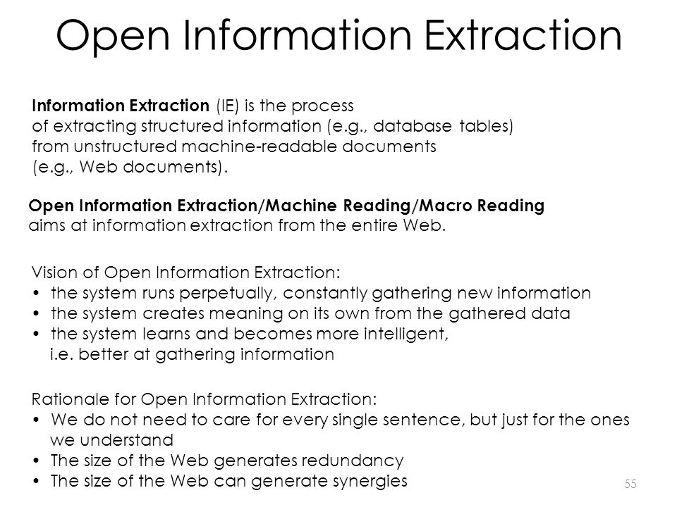 Open Information Extraction Information Extraction (IE) is the process of extracting structured information (e.g., database tables) from unstructured machine-readable documents (e.g., Web documents).
