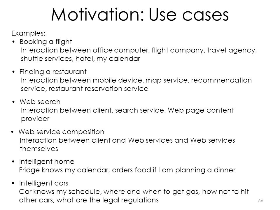 Motivation: Use cases 66 Examples: Booking a flight Interaction between office computer, flight company, travel agency, shuttle services, hotel, my ca