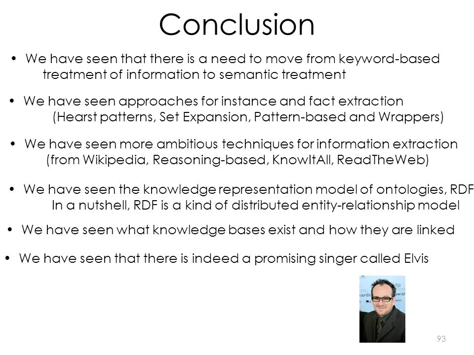 Conclusion We have seen the knowledge representation model of ontologies, RDF In a nutshell, RDF is a kind of distributed entity-relationship model We have seen approaches for instance and fact extraction (Hearst patterns, Set Expansion, Pattern-based and Wrappers) We have seen more ambitious techniques for information extraction (from Wikipedia, Reasoning-based, KnowItAll, ReadTheWeb) We have seen that there is indeed a promising singer called Elvis 93 We have seen that there is a need to move from keyword-based treatment of information to semantic treatment We have seen what knowledge bases exist and how they are linked
