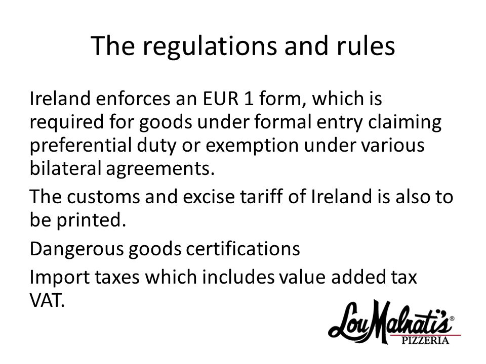 The regulations and rules Ireland enforces an EUR 1 form, which is required for goods under formal entry claiming preferential duty or exemption under various bilateral agreements.