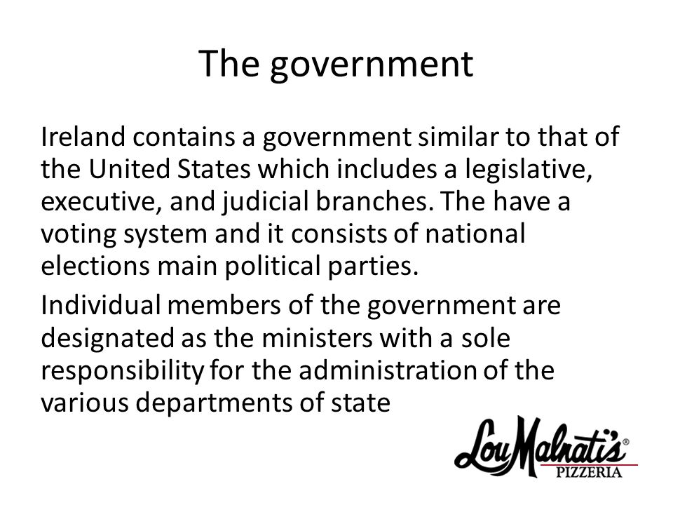 The government Ireland contains a government similar to that of the United States which includes a legislative, executive, and judicial branches.