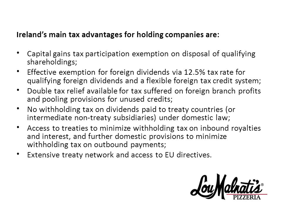 Irelands main tax advantages for holding companies are: Capital gains tax participation exemption on disposal of qualifying shareholdings; Effective exemption for foreign dividends via 12.5% tax rate for qualifying foreign dividends and a flexible foreign tax credit system; Double tax relief available for tax suffered on foreign branch profits and pooling provisions for unused credits; No withholding tax on dividends paid to treaty countries (or intermediate non-treaty subsidiaries) under domestic law; Access to treaties to minimize withholding tax on inbound royalties and interest, and further domestic provisions to minimize withholding tax on outbound payments; Extensive treaty network and access to EU directives.
