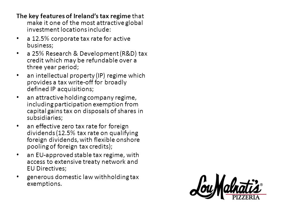 The key features of Irelands tax regime that make it one of the most attractive global investment locations include: a 12.5% corporate tax rate for active business; a 25% Research & Development (R&D) tax credit which may be refundable over a three year period; an intellectual property (IP) regime which provides a tax write-off for broadly defined IP acquisitions; an attractive holding company regime, including participation exemption from capital gains tax on disposals of shares in subsidiaries; an effective zero tax rate for foreign dividends (12.5% tax rate on qualifying foreign dividends, with flexible onshore pooling of foreign tax credits); an EU-approved stable tax regime, with access to extensive treaty network and EU Directives; generous domestic law withholding tax exemptions.