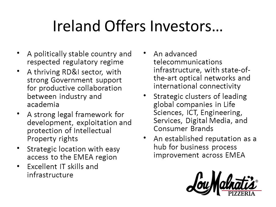 Ireland Offers Investors… A politically stable country and respected regulatory regime A thriving RD&I sector, with strong Government support for productive collaboration between industry and academia A strong legal framework for development, exploitation and protection of Intellectual Property rights Strategic location with easy access to the EMEA region Excellent IT skills and infrastructure An advanced telecommunications infrastructure, with state-of- the-art optical networks and international connectivity Strategic clusters of leading global companies in Life Sciences, ICT, Engineering, Services, Digital Media, and Consumer Brands An established reputation as a hub for business process improvement across EMEA