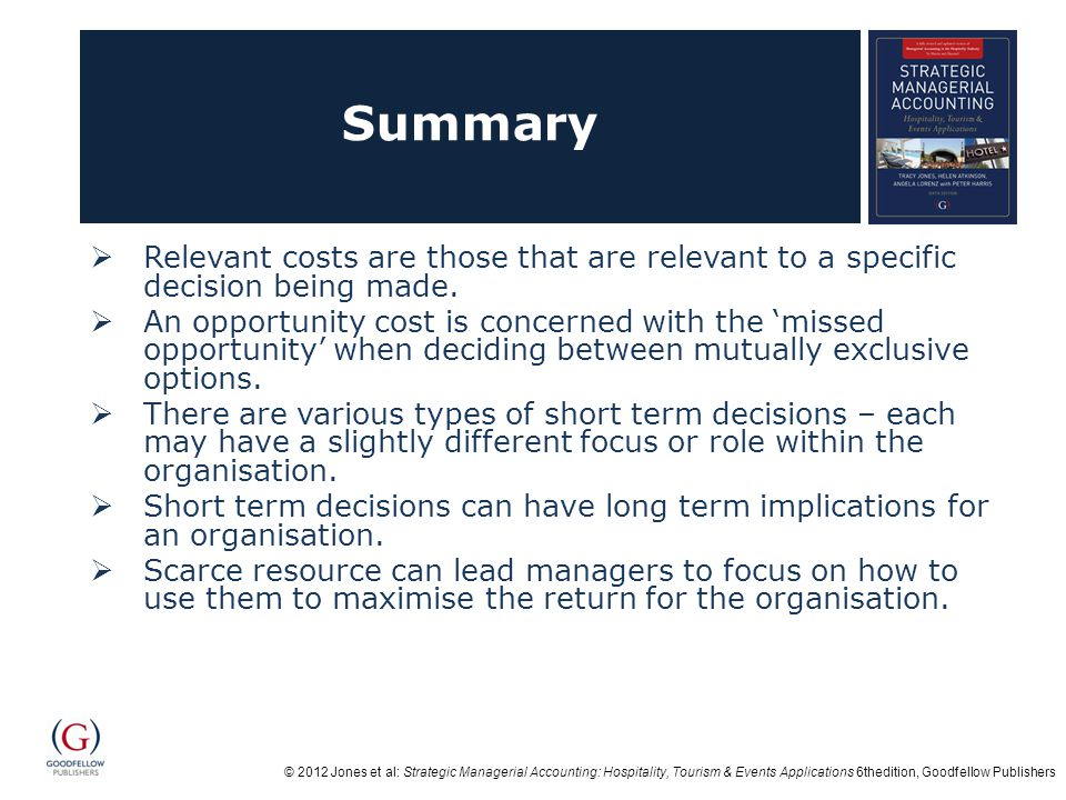 © 2012 Jones et al: Strategic Managerial Accounting: Hospitality, Tourism & Events Applications 6thedition, Goodfellow Publishers Summary Relevant costs are those that are relevant to a specific decision being made.