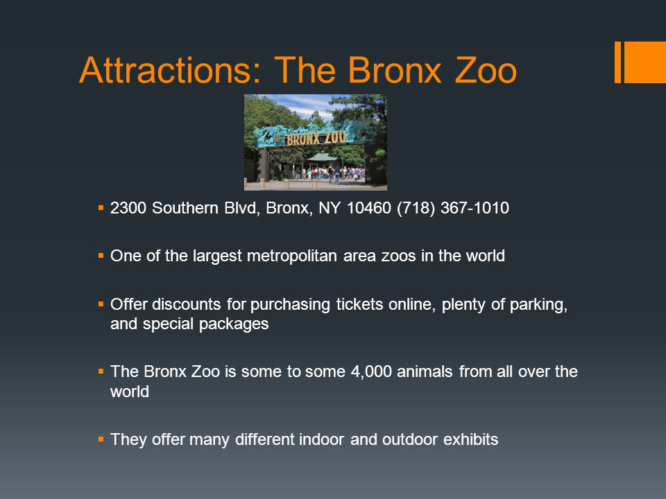 Attractions: The Bronx Zoo 2300 Southern Blvd, Bronx, NY 10460 (718) 367-1010 One of the largest metropolitan area zoos in the world Offer discounts f