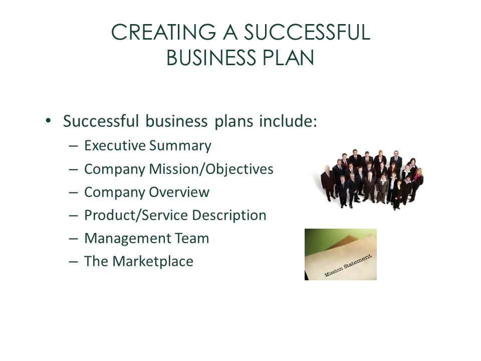 CREATING A SUCCESSFUL BUSINESS PLAN Successful business plans include: – Executive Summary – Company Mission/Objectives – Company Overview – Product/S