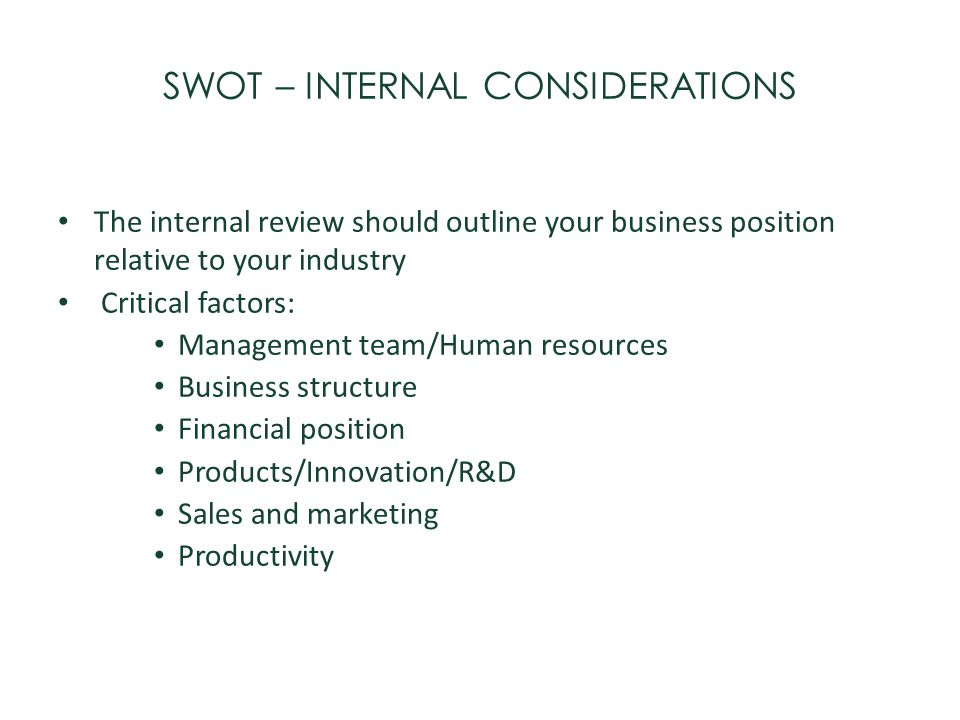 SWOT – INTERNAL CONSIDERATIONS The internal review should outline your business position relative to your industry Critical factors: Management team/H