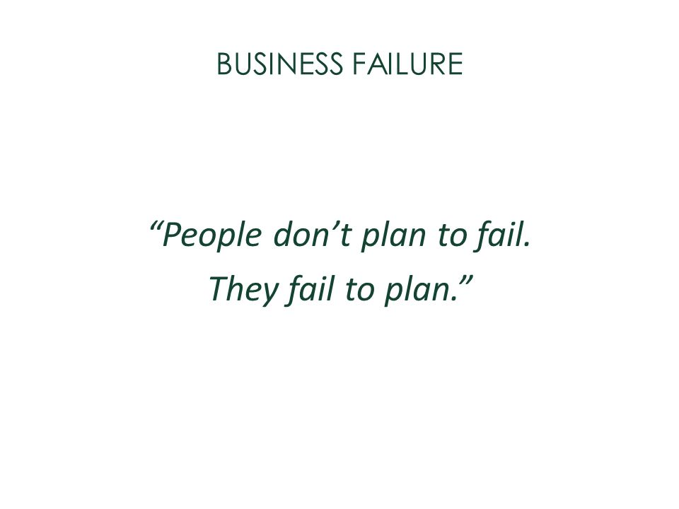 BUSINESS FAILURE People dont plan to fail. They fail to plan.