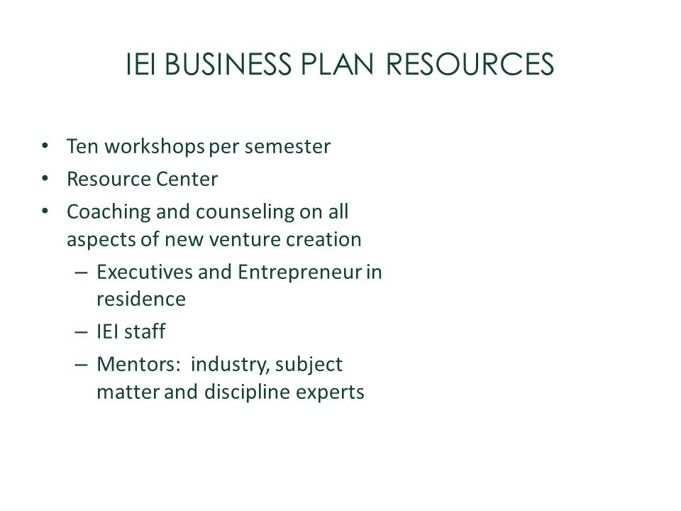 IEI BUSINESS PLAN RESOURCES Ten workshops per semester Resource Center Coaching and counseling on all aspects of new venture creation – Executives and