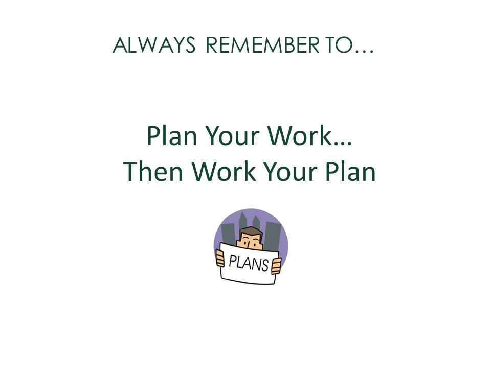 Plan Your Work… Then Work Your Plan ALWAYS REMEMBER TO…