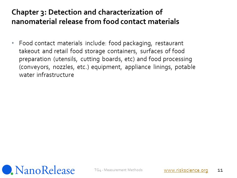 Food contact materials include: food packaging, restaurant takeout and retail food storage containers, surfaces of food preparation (utensils, cutting boards, etc) and food processing (conveyors, nozzles, etc.) equipment, appliance linings, potable water infrastructure Chapter 3: Detection and characterization of nanomaterial release from food contact materials TG4 - Measurement Methods 11 www.riskscience.org