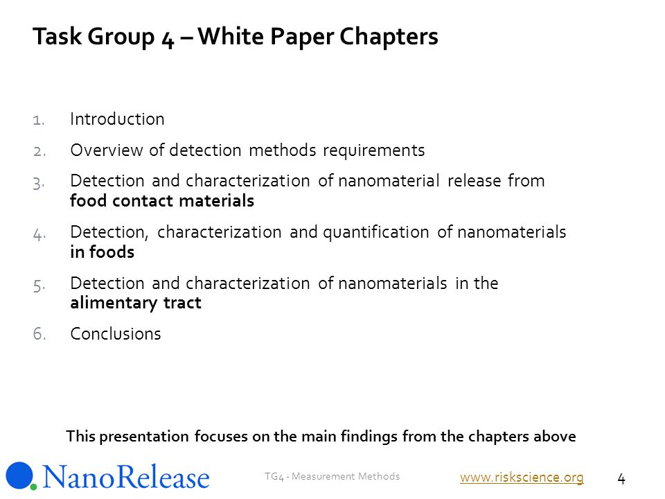 1.Introduction 2.Overview of detection methods requirements 3.Detection and characterization of nanomaterial release from food contact materials 4.Detection, characterization and quantification of nanomaterials in foods 5.Detection and characterization of nanomaterials in the alimentary tract 6.Conclusions This presentation focuses on the main findings from the chapters above Task Group 4 – White Paper Chapters TG4 - Measurement Methods 4 www.riskscience.org