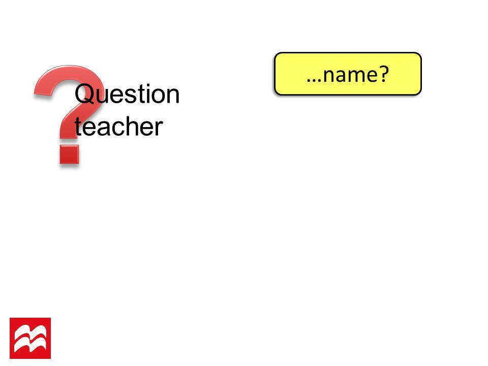 Question teacher …name?