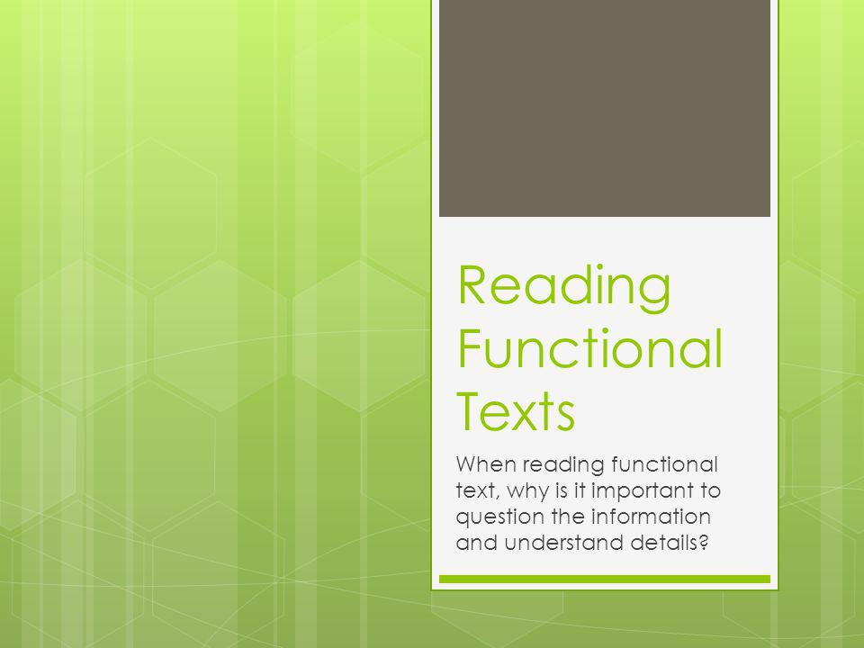 Reading Functional Texts When reading functional text, why is it important to question the information and understand details?
