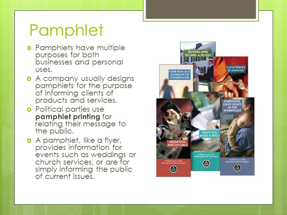 Pamphlet Pamphlets have multiple purposes for both businesses and personal uses. A company usually designs pamphlets for the purpose of informing clie