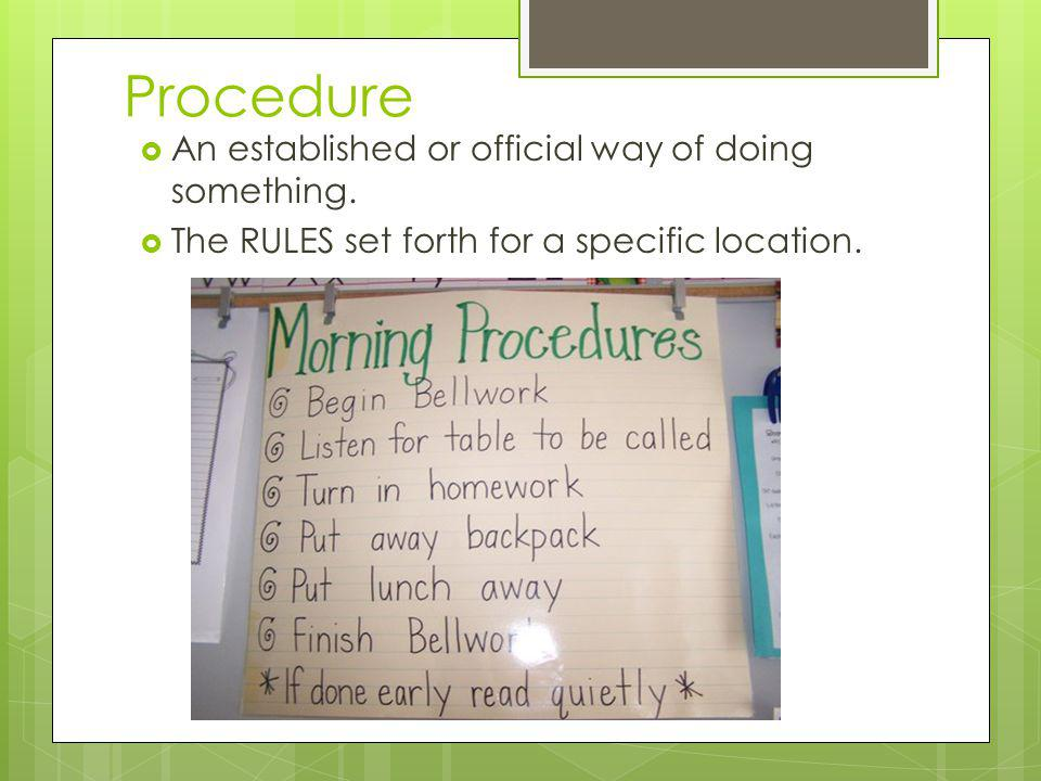 Procedure An established or official way of doing something. The RULES set forth for a specific location.