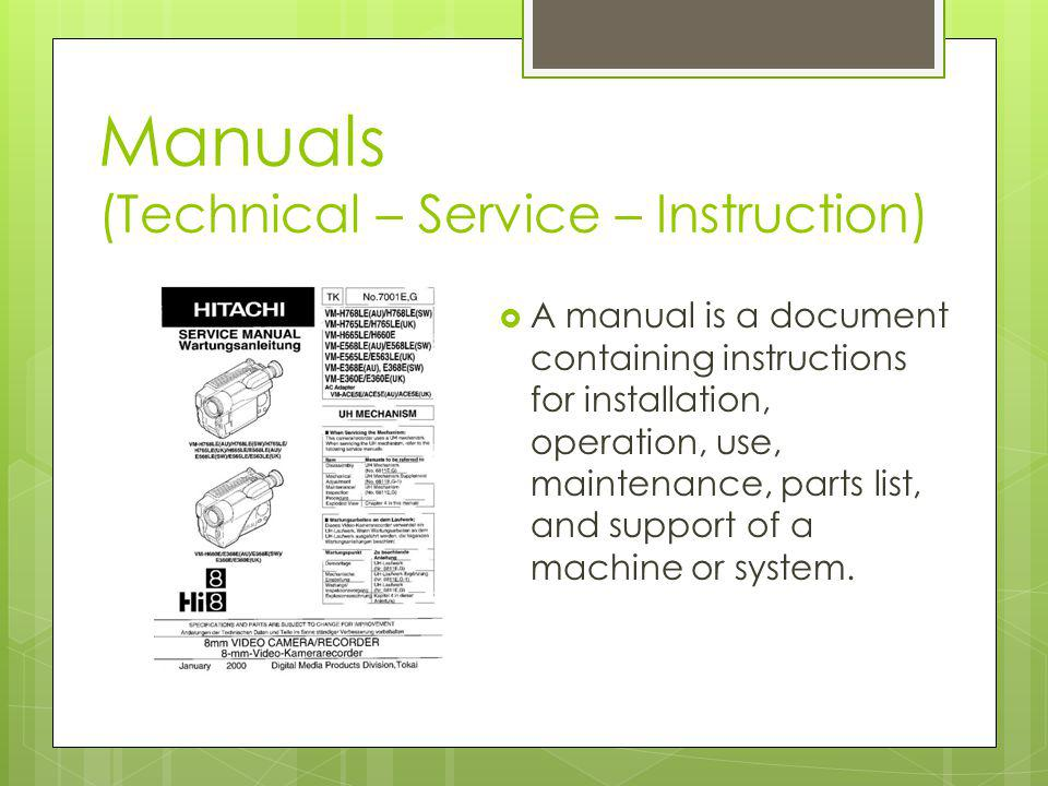 Manuals (Technical – Service – Instruction) A manual is a document containing instructions for installation, operation, use, maintenance, parts list, and support of a machine or system.