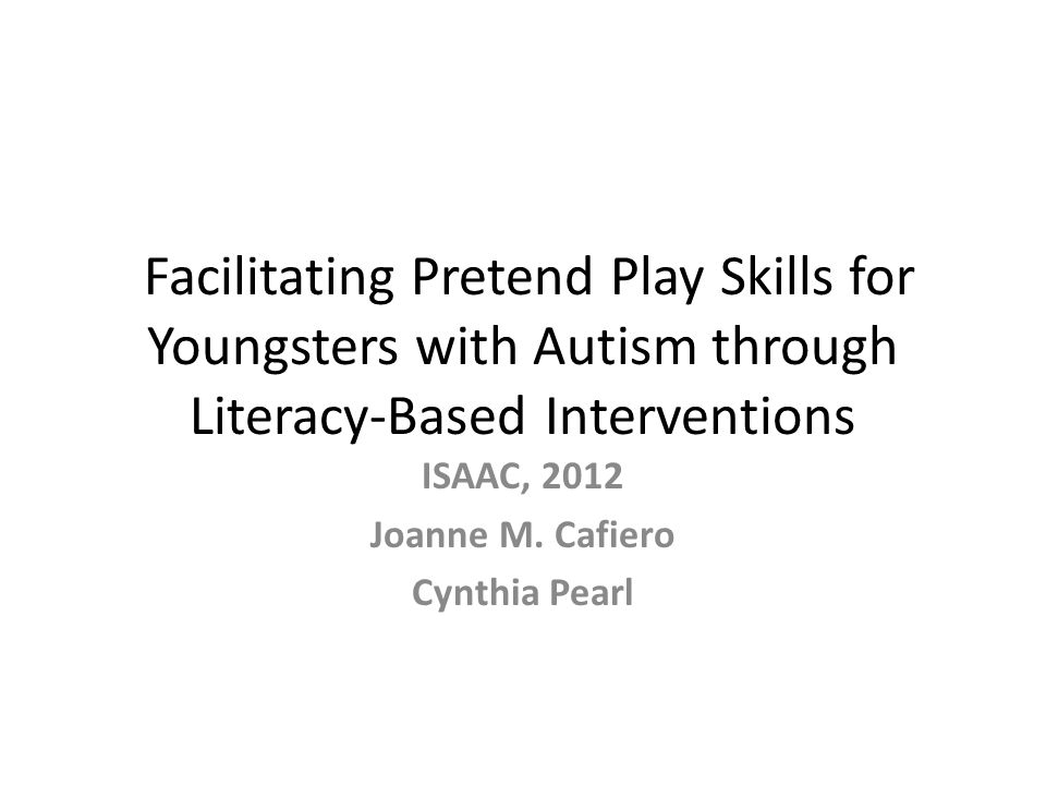 Facilitating Pretend Play Skills for Youngsters with Autism through Literacy-Based Interventions ISAAC, 2012 Joanne M.