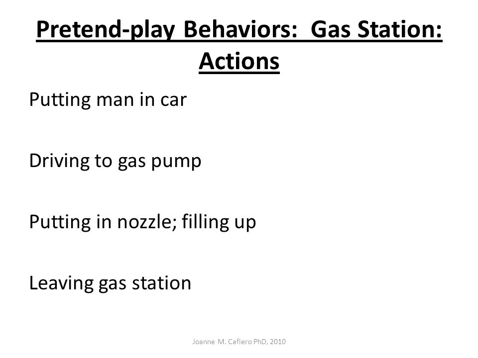Pretend-play Behaviors: Gas Station: Actions Putting man in car Driving to gas pump Putting in nozzle; filling up Leaving gas station Joanne M.