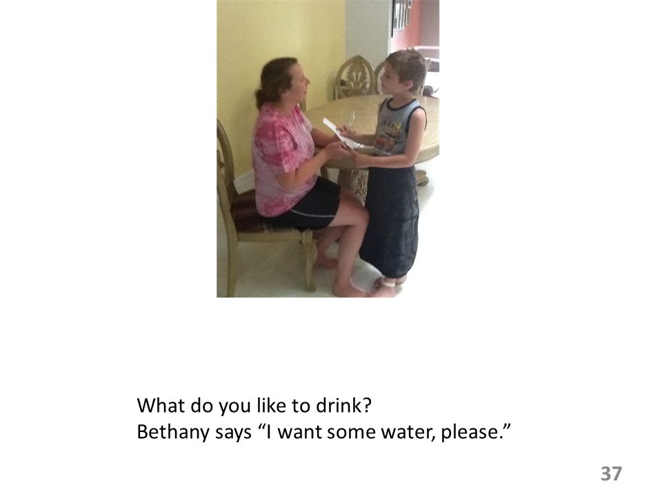 What do you like to drink? Bethany says I want some water, please. 37