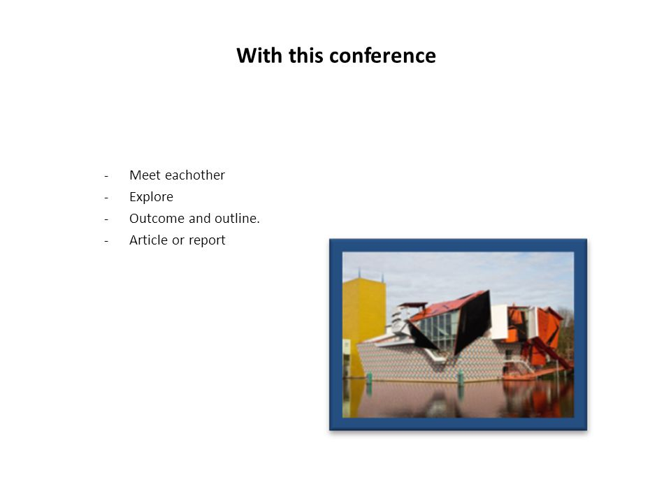 With this conference -Meet eachother -Explore -Outcome and outline. -Article or report