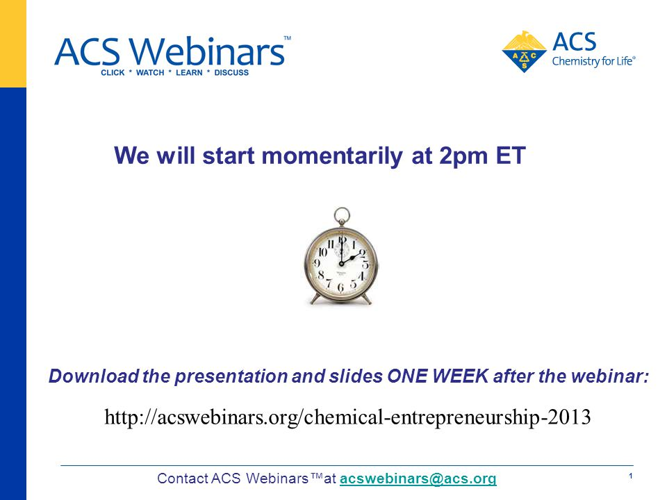 We will start momentarily at 2pm ET Contact ACS Webinarsat acswebinars@acs.orgacswebinars@acs.org Download the presentation and slides ONE WEEK after the webinar: http://acswebinars.org/chemical-entrepreneurship-2013 1