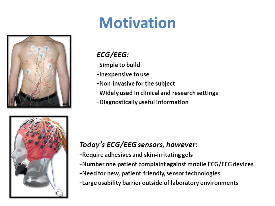 Todays ECG/EEG sensors, however: - Require adhesives and skin-irritating gels - Number one patient complaint against mobile ECG/EEG devices - Need for new, patient-friendly, sensor technologies - Large usability barrier outside of laboratory environments ECG/EEG: - Simple to build - Inexpensive to use - Non-invasive for the subject - Widely used in clinical and research settings - Diagnostically useful information Motivation
