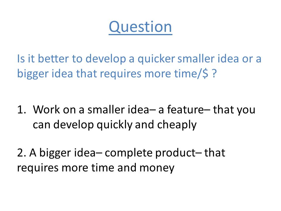Question Is it better to develop a quicker smaller idea or a bigger idea that requires more time/$ ? 1.Work on a smaller idea– a feature– that you can