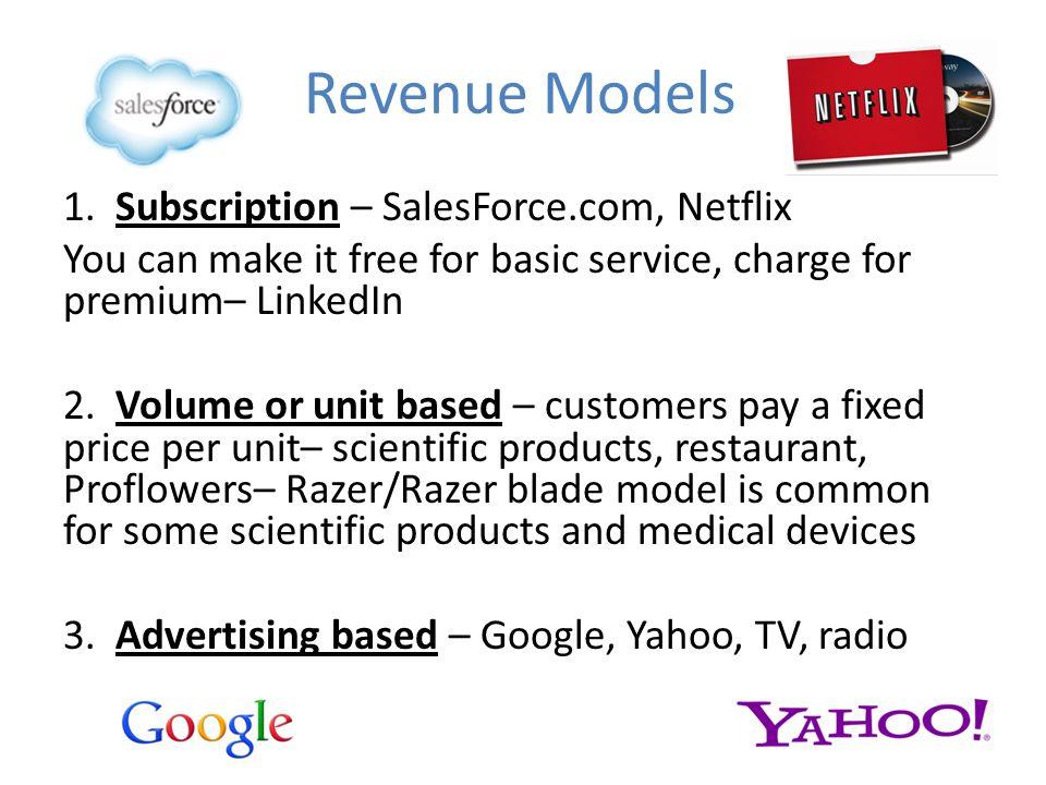 Revenue Models 1. Subscription – SalesForce.com, Netflix You can make it free for basic service, charge for premium– LinkedIn 2. Volume or unit based