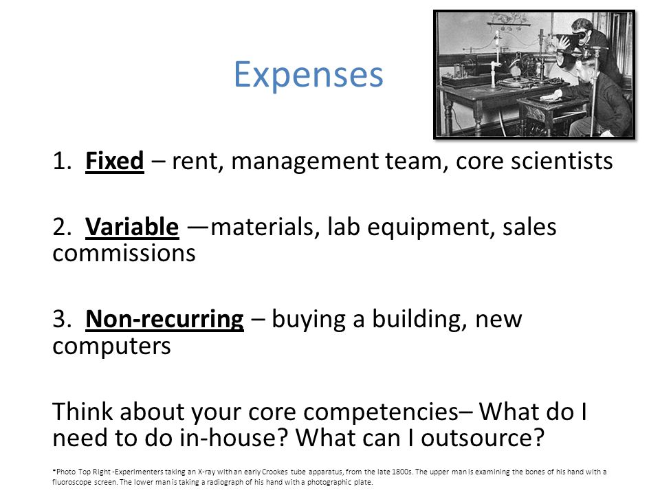 Expenses 1. Fixed – rent, management team, core scientists 2.