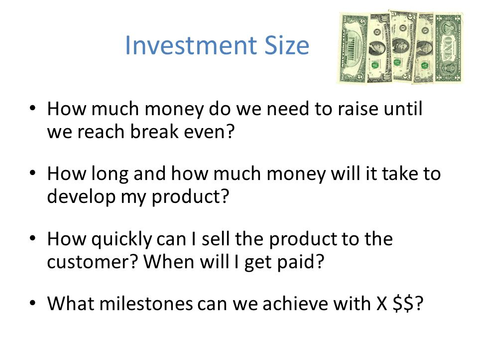 Investment Size How much money do we need to raise until we reach break even.