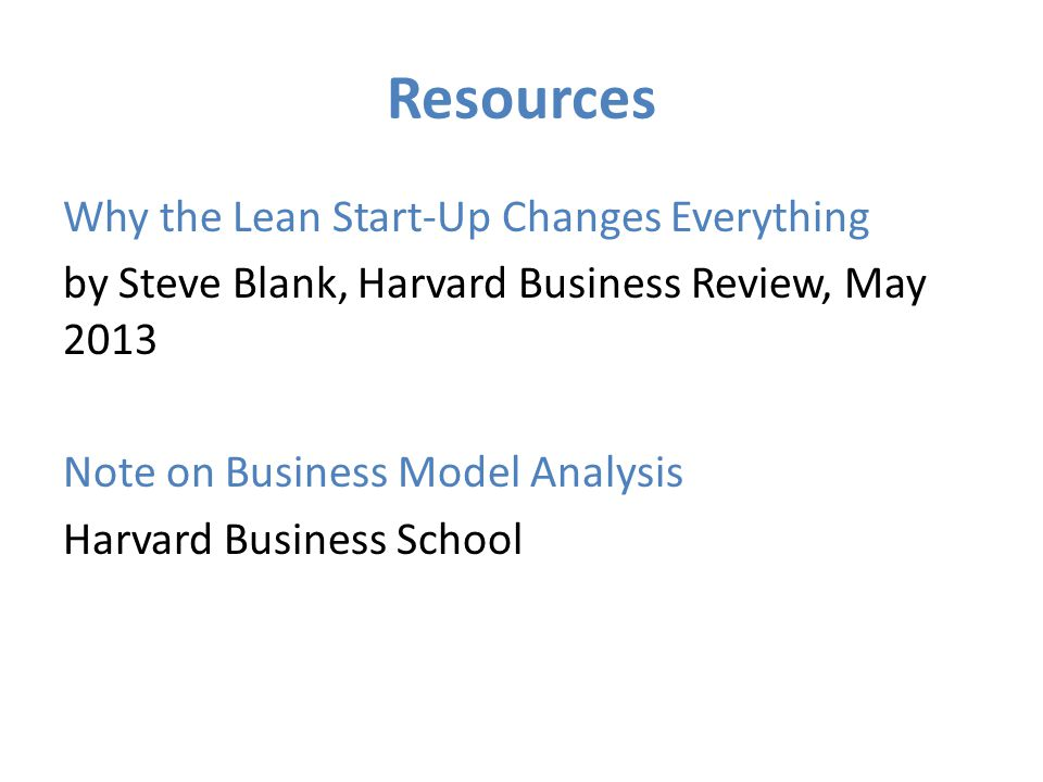 Resources Why the Lean Start-Up Changes Everything by Steve Blank, Harvard Business Review, May 2013 Note on Business Model Analysis Harvard Business School