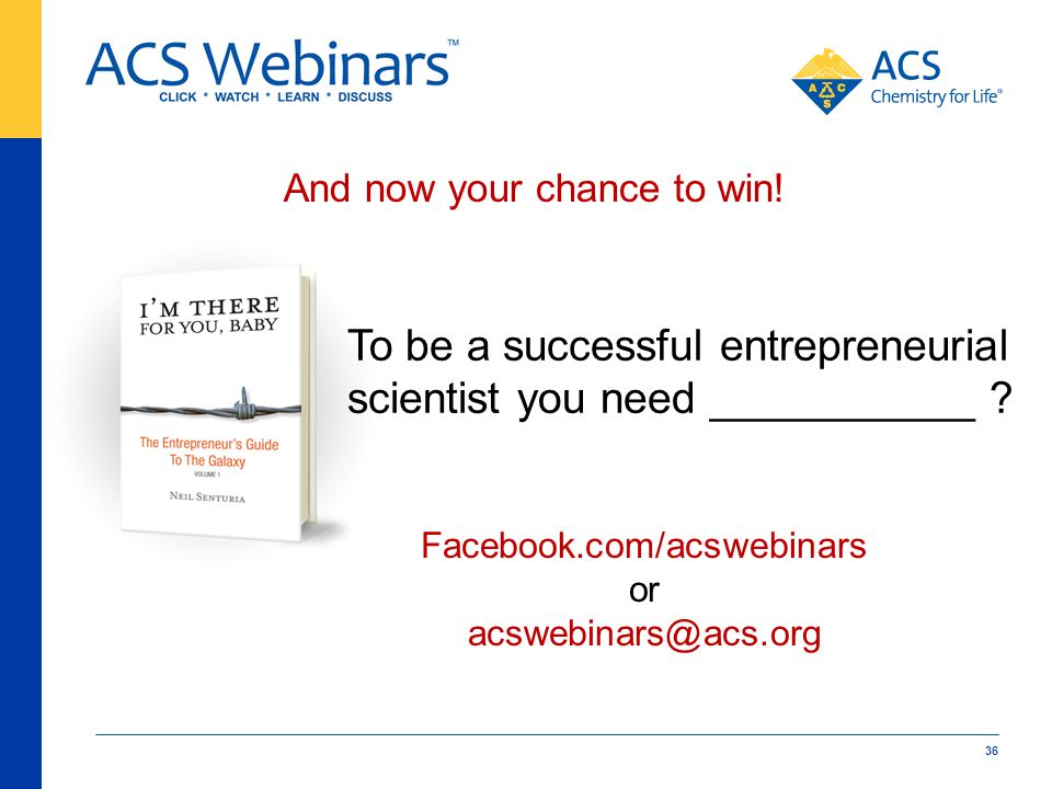 And now your chance to win! 36 Facebook.com/acswebinars or acswebinars@acs.org To be a successful entrepreneurial scientist you need ___________ ?