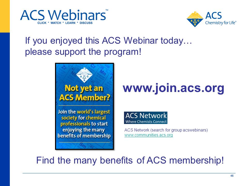 If you enjoyed this ACS Webinar today… please support the program! Find the many benefits of ACS membership! www.join.acs.org ACS Network (search for
