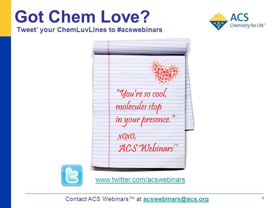 Tweet your ChemLuvLines to #acswebinars Contact ACS Webinars at acswebinars@acs.orgacswebinars@acs.org Got Chem Love? 6 www.twitter.com/acswebinars