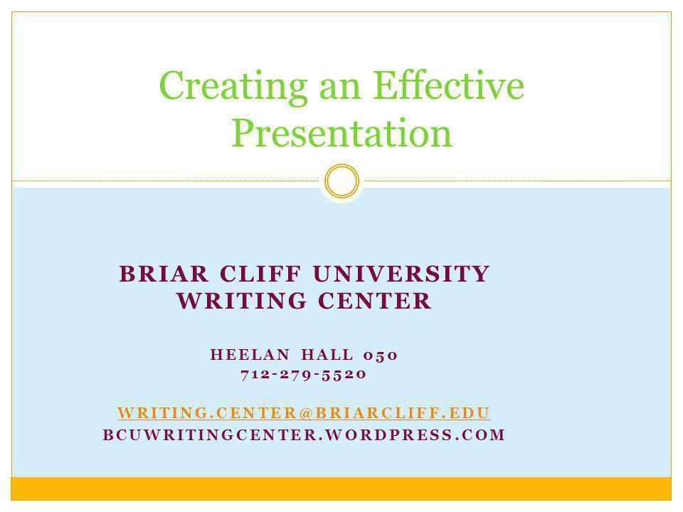 BRIAR CLIFF UNIVERSITY WRITING CENTER HEELAN HALL 050 712-279-5520 WRITING.CENTER@BRIARCLIFF.EDU BCUWRITINGCENTER.WORDPRESS.COM Creating an Effective Presentation