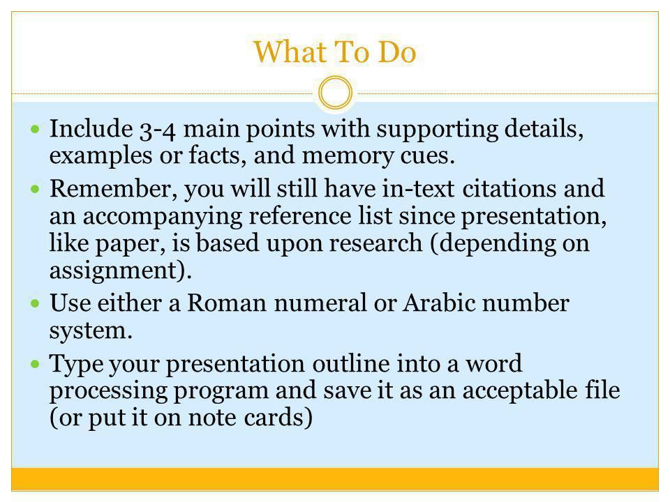 What To Do Include 3-4 main points with supporting details, examples or facts, and memory cues. Remember, you will still have in-text citations and an