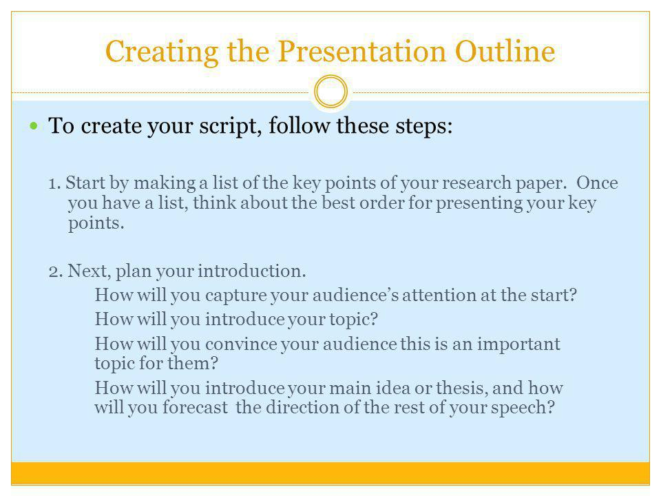 Creating the Presentation Outline To create your script, follow these steps: 1. Start by making a list of the key points of your research paper. Once