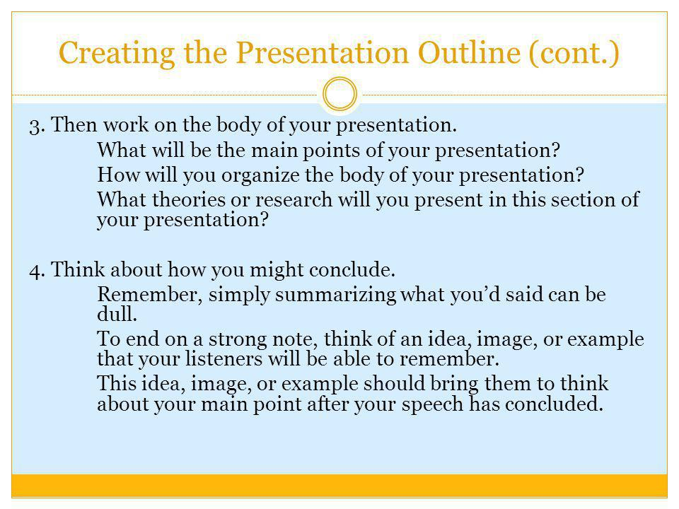 Creating the Presentation Outline (cont.) 3.Then work on the body of your presentation.