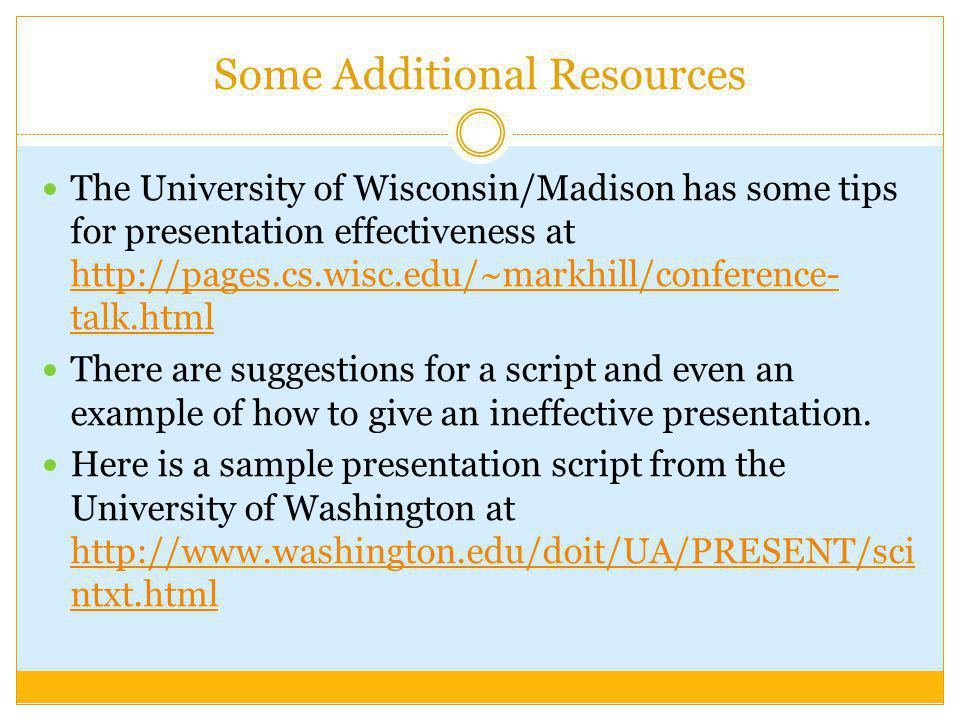 Some Additional Resources The University of Wisconsin/Madison has some tips for presentation effectiveness at http://pages.cs.wisc.edu/~markhill/conference- talk.html http://pages.cs.wisc.edu/~markhill/conference- talk.html There are suggestions for a script and even an example of how to give an ineffective presentation.