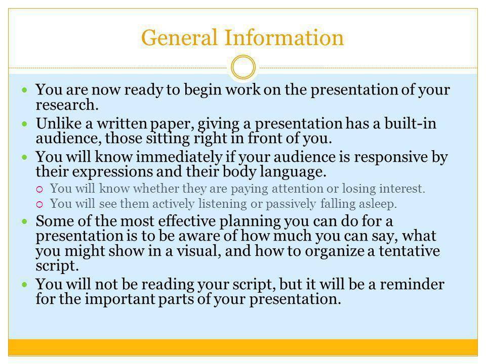General Information You are now ready to begin work on the presentation of your research. Unlike a written paper, giving a presentation has a built-in