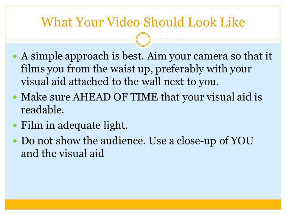 What Your Video Should Look Like A simple approach is best. Aim your camera so that it films you from the waist up, preferably with your visual aid at