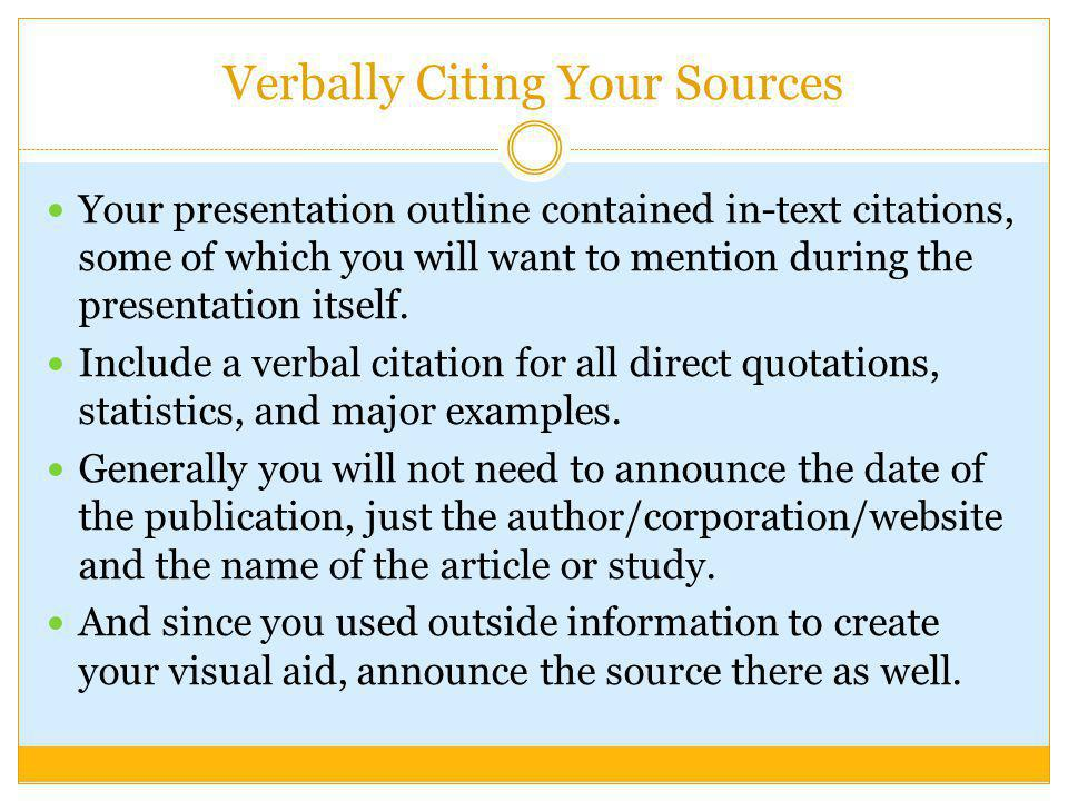Verbally Citing Your Sources Your presentation outline contained in-text citations, some of which you will want to mention during the presentation its