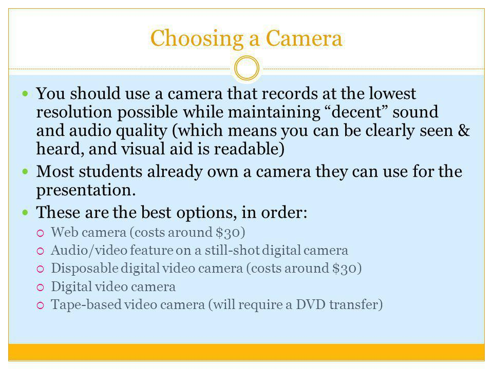 Choosing a Camera You should use a camera that records at the lowest resolution possible while maintaining decent sound and audio quality (which means you can be clearly seen & heard, and visual aid is readable) Most students already own a camera they can use for the presentation.