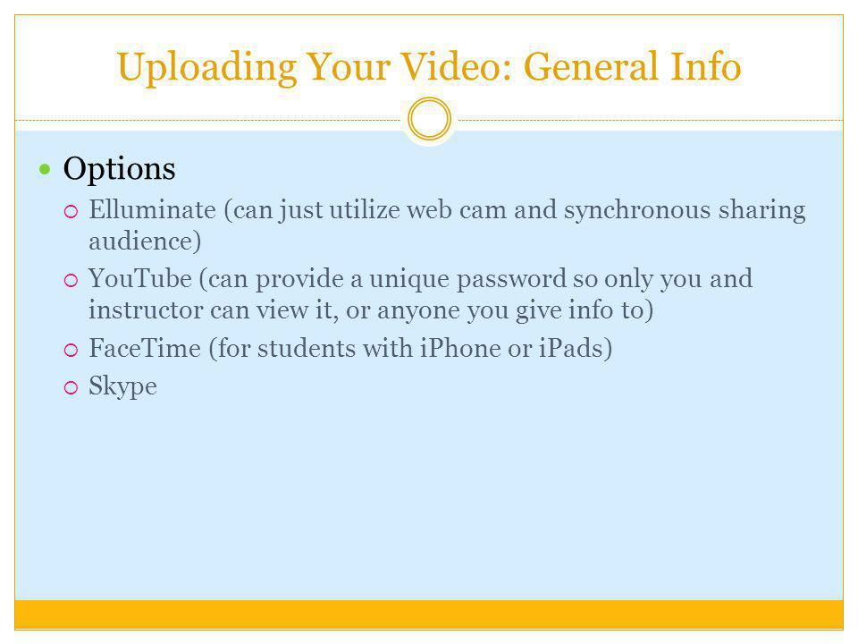 Uploading Your Video: General Info Options Elluminate (can just utilize web cam and synchronous sharing audience) YouTube (can provide a unique password so only you and instructor can view it, or anyone you give info to) FaceTime (for students with iPhone or iPads) Skype