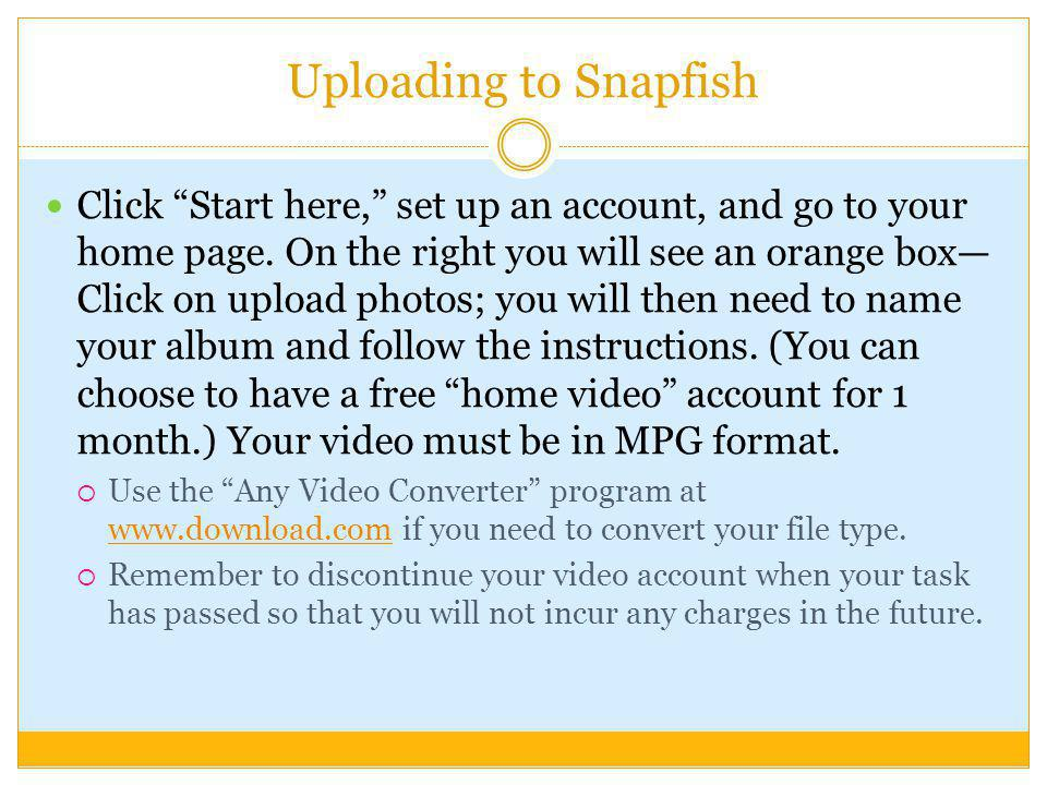 Uploading to Snapfish Click Start here, set up an account, and go to your home page. On the right you will see an orange box Click on upload photos; y