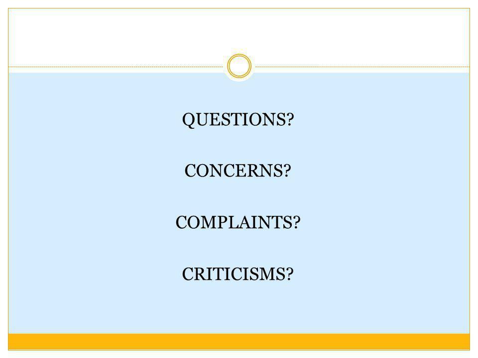QUESTIONS? CONCERNS? COMPLAINTS? CRITICISMS?
