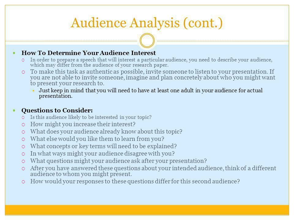 Audience Analysis (cont.) How To Determine Your Audience Interest In order to prepare a speech that will interest a particular audience, you need to describe your audience, which may differ from the audience of your research paper.