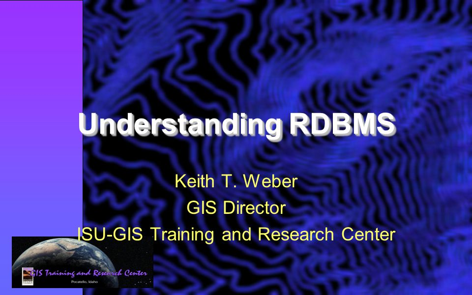 Understanding RDBMS Keith T. Weber GIS Director ISU-GIS Training and Research Center